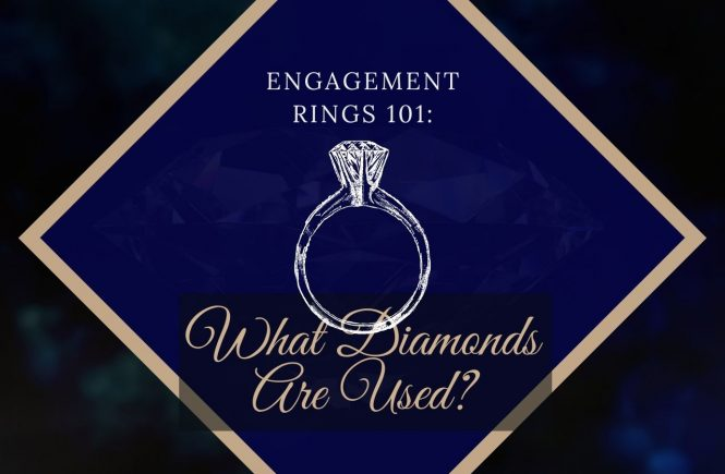 Engagement Rings 101: What Diamonds Are Used?